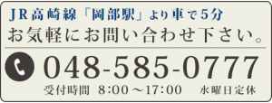 JR高崎線「岡部駅」より車で5分 TEL:048-585-0777 受付時間:8時~17時 水曜日定休